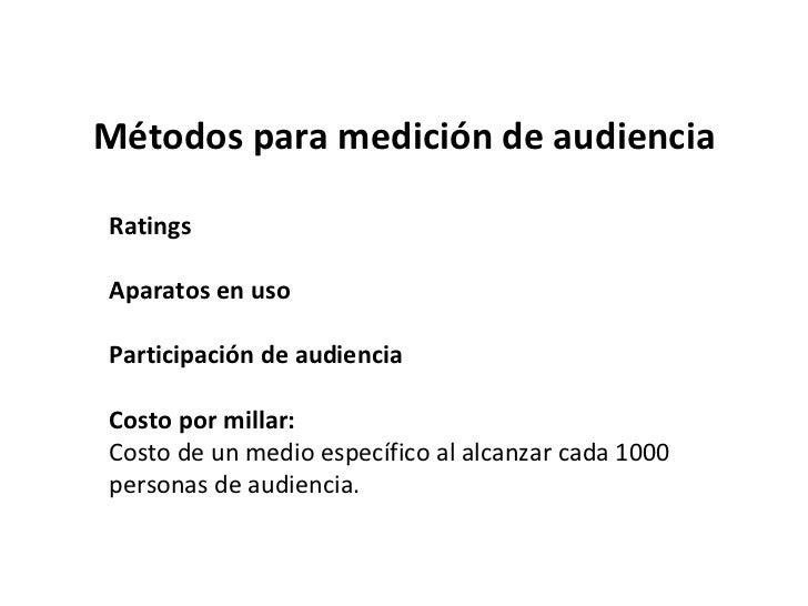 Métodos para medición de audiencia Ratings Aparatos en uso Participación de audiencia Costo por millar: Costo de un medio ...