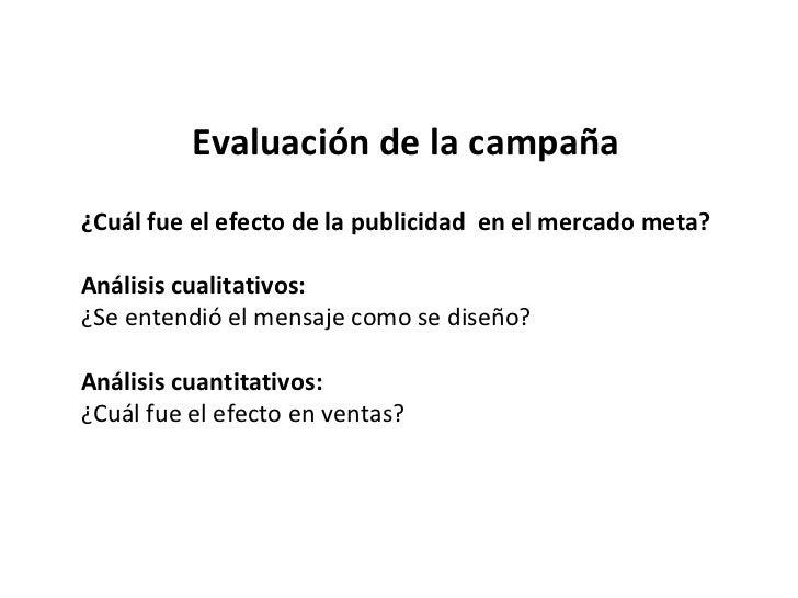 Evaluación de la campaña ¿Cuál fue el efecto de la publicidad  en el mercado meta? Análisis cualitativos: ¿Se entendió el ...