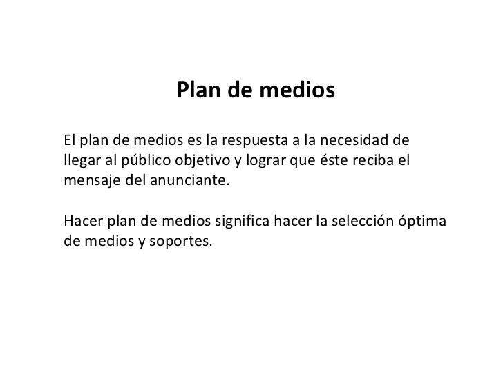 Plan de medios El plan de medios es la respuesta a la necesidad de llegar al público objetivo y lograr que éste reciba el ...