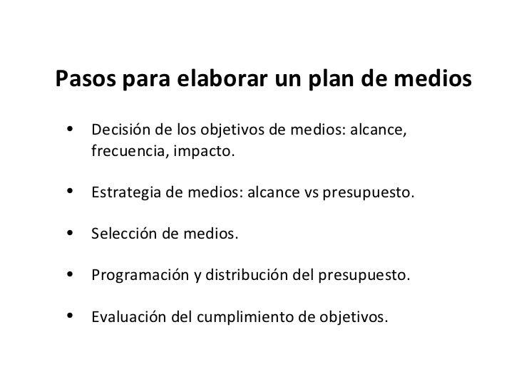 Pasos para elaborar un plan de medios <ul><li>Decisión de los objetivos de medios: alcance, frecuencia, impacto. </li></ul...