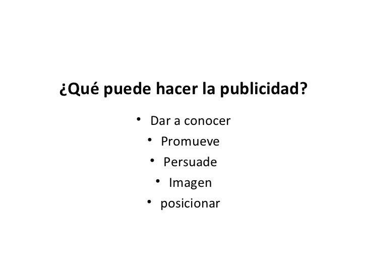 ¿Qué puede hacer la publicidad? <ul><li>Dar a conocer </li></ul><ul><li>Promueve </li></ul><ul><li>Persuade </li></ul><ul>...
