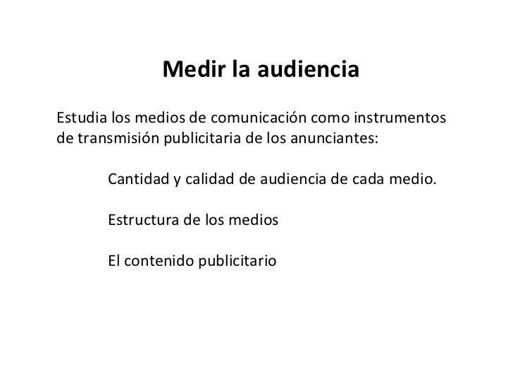 Medir la audiencia Estudia los medios de comunicación como instrumentos de transmisión publicitaria de los anunciantes: Ca...