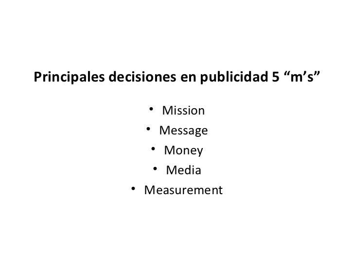 """Principales decisiones en publicidad 5 """"m's"""" <ul><li>Mission </li></ul><ul><li>Message </li></ul><ul><li>Money </li></ul><..."""