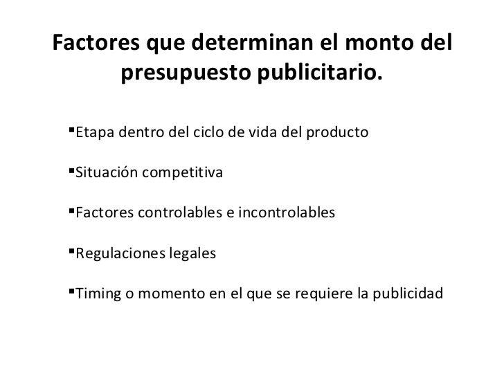Factores que determinan el monto del presupuesto publicitario. <ul><li>Etapa dentro del ciclo de vida del producto </li></...