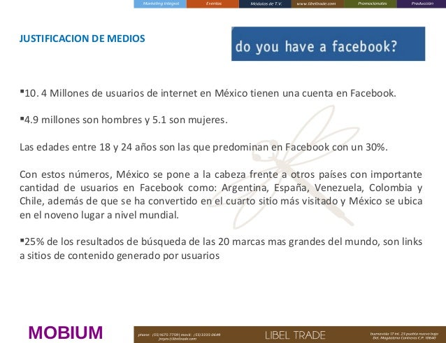 JUSTIFICACION DE MEDIOS  10. 4 Millones de usuarios de internet en México tienen una cuenta en Facebook. 4.9 millones so...
