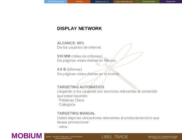 DISPLAY NETWORK ALCANCE: 80% De los usuarios de internet. 530 MM (miles de millones) De páginas vistas diarias en México. ...