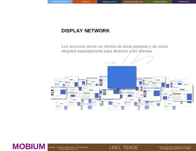 DISPLAY NETWORK Los anuncios corren en cientos de sitios premium y de nicho; elegidos especialmente para alcanzar a los cl...