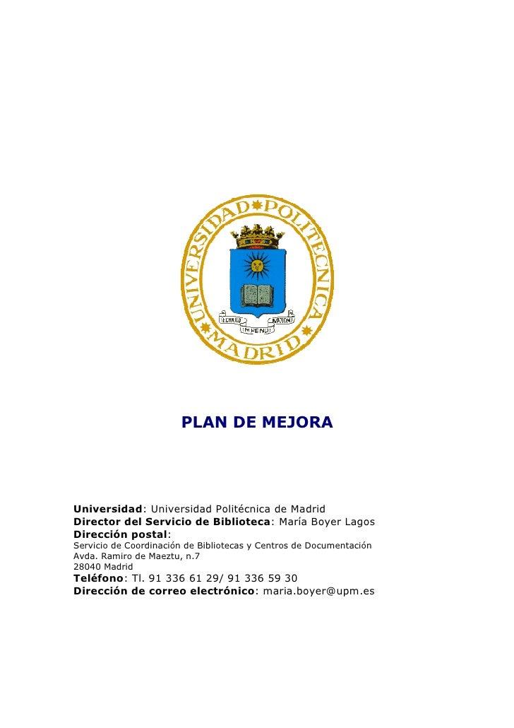 PLAN DE MEJORA     Universidad: Universidad Politécnica de Madrid Director del Servicio de Biblioteca: María Boyer Lagos D...