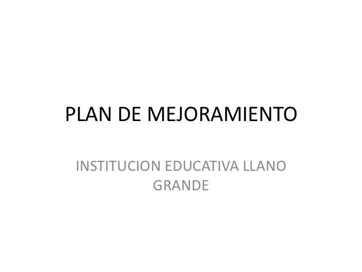 PLAN DE MEJORAMIENTO<br />INSTITUCION EDUCATIVA LLANO GRANDE<br />