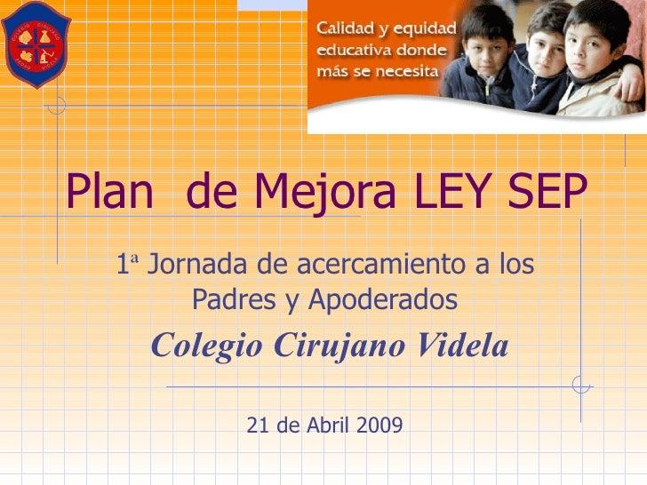 Plan  de Mejora LEY SEP  1 ª  Jornada de acercamiento a los Padres y Apoderados Colegio Cirujano Videla 21 de Abril 2009