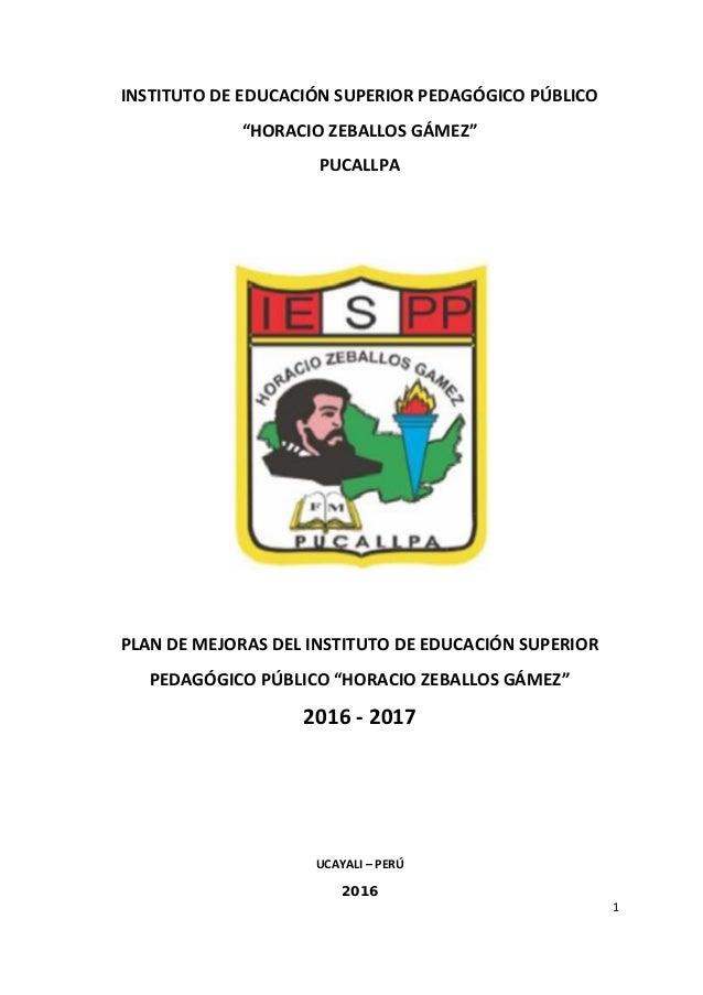 """1 INSTITUTO DE EDUCACIÓN SUPERIOR PEDAGÓGICO PÚBLICO """"HORACIO ZEBALLOS GÁMEZ"""" PUCALLPA PLAN DE MEJORAS DEL INSTITUTO DE ED..."""