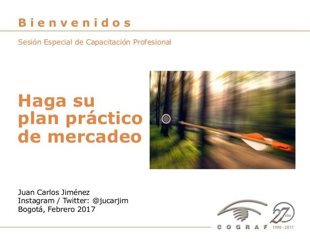 Haga su plan práctico de mercadeo – Juan Carlos Jiménez – Bogotá, Febrero 2017 1 Juan Carlos Jiménez Instagram / Twitter: ...
