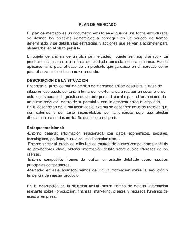 PLAN DE MERCADO El plan de mercado es un documento escrito en el que de una forma estructurada se definen los objetivos co...