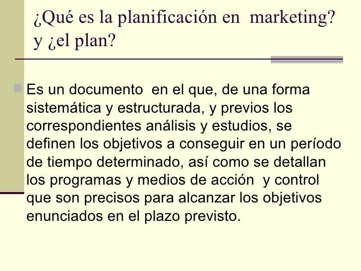 ¿Qué es la planificación en  marketing? y ¿el plan? <ul><li>Es un documento  en el que, de una forma sistemática y estruct...