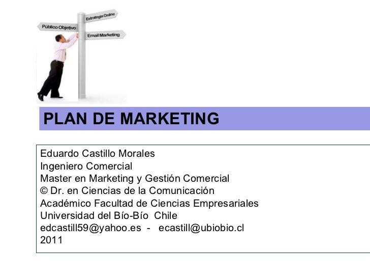 PLAN DE MARKETING  Eduardo Castillo Morales  Ingeniero Comercial  Master en Marketing y Gestión Comercial © Dr. en Ciencia...