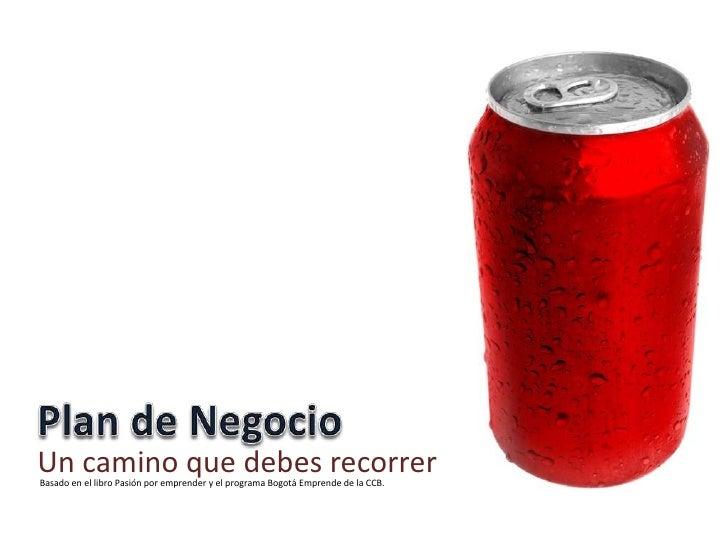 PLAN DE NEGOCIO<br />Un camino que debes recorrer<br />Basado en el libro Pasión por emprender y el programa Bogotá Empren...