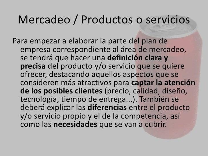 MERCADEO<br />Cuáles son los productos y/o serviciosque se piensa ofrecer.<br />Quiénes van a ser los clientes o usuarios...