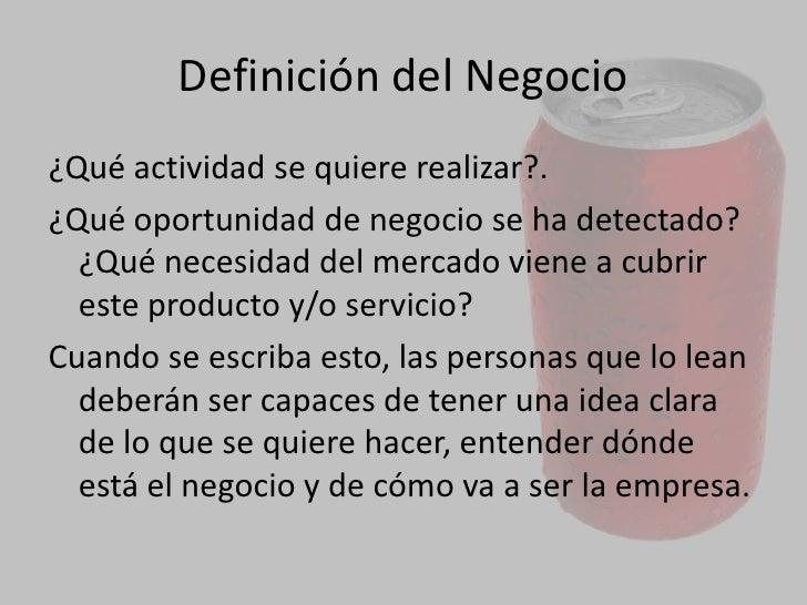 DEFINICION DEL NEGOCIO<br />Lo primero que se tiene que hacer a la hora de realizar un plan de negocio es explicar qué se ...