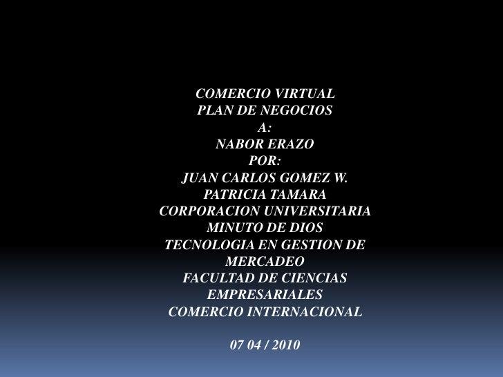 COMERCIO VIRTUAL <br />PLAN DE NEGOCIOS <br />A: <br />NABOR ERAZO <br />POR: <br />JUAN CARLOS GOMEZ W. <br />PATRICIA TA...