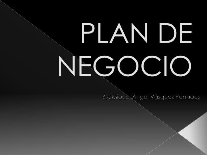 PLAN DE NEGOCIO<br />By: Miguel Ángel Vásquez Penagos<br />