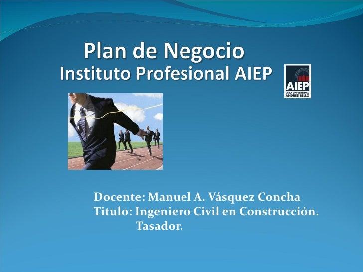 Docente: Manuel A. Vásquez ConchaTitulo: Ingeniero Civil en Construcción.        Tasador.