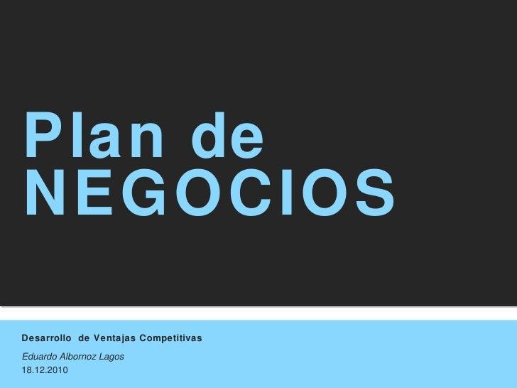 Desarrollo  de Ventajas Competitivas Eduardo Albornoz Lagos 18.12.2010 Plan de NEGOCIOS