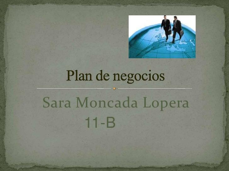 Sara Moncada Lopera  <br />11-B<br />Plan de negocios<br />