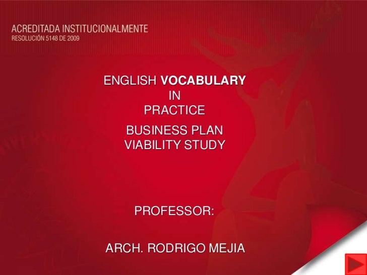 ENGLISH VOCABULARY         IN     PRACTICE  BUSINESS PLAN  VIABILITY STUDY   PROFESSOR:ARCH. RODRIGO MEJIA