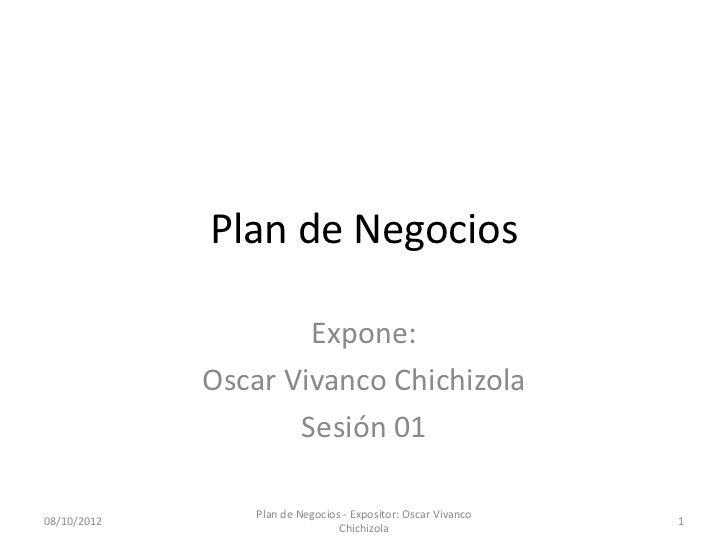 Plan de Negocios                     Expone:             Oscar Vivanco Chichizola                    Sesión 01            ...