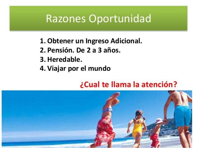 Razones Oportunidad 1. Obtener un Ingreso Adicional. 2. Pensión. De 2 a 3 años. 3. Heredable. 4. Viajar por el mundo ¿Cual...