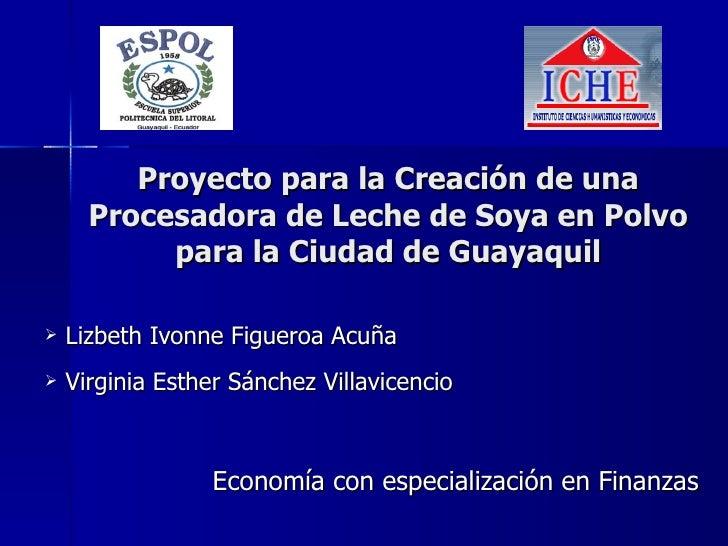 Proyecto para la Creación de una Procesadora de Leche de Soya en Polvo para la Ciudad de Guayaquil <ul><li>Lizbeth Ivonne ...