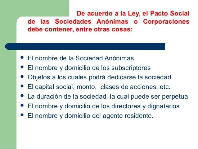 De acuerdo a la Ley, el Pacto Social  de las Sociedades Anónimas o Corporaciones  debe contener, entre otras cosas:   El ...