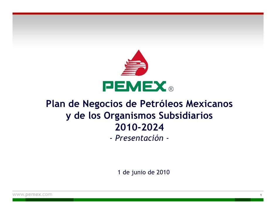 Plan de Negocios de Petróleos Mexicanos     y de los Organismos Subsidiarios                2010-2024              - Prese...