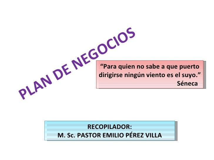 """PLAN DE NEGOCIOS RECOPILADOR: M. Sc. PASTOR EMILIO PÉREZ VILLA """" Para quien no sabe a que puerto dirigirse ningún viento e..."""