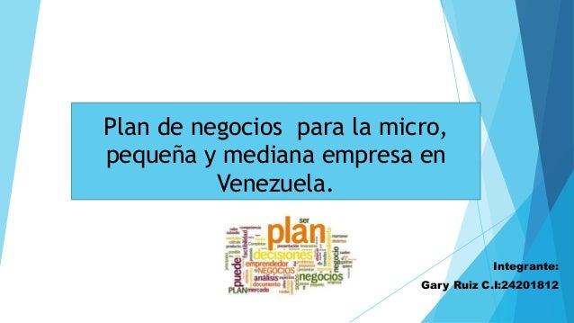 Plan de negocios para la micro, pequeña y mediana empresa en Venezuela. Integrante: Gary Ruiz C.I:24201812