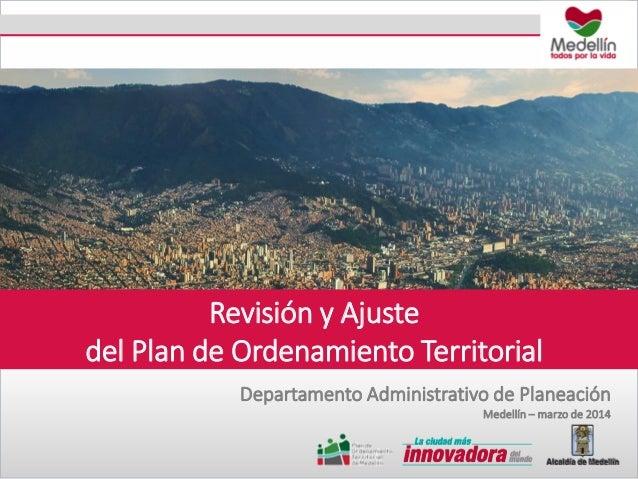 Revisión y Ajuste del Plan de Ordenamiento Territorial Departamento Administrativo de Planeación Medellín – marzo de 2014
