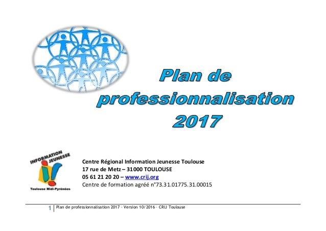 1 Plan de professionnalisation 2017 – Version 10/2016 – CRIJ Toulouse Centre Régional Information Jeunesse Toulouse 17 rue...