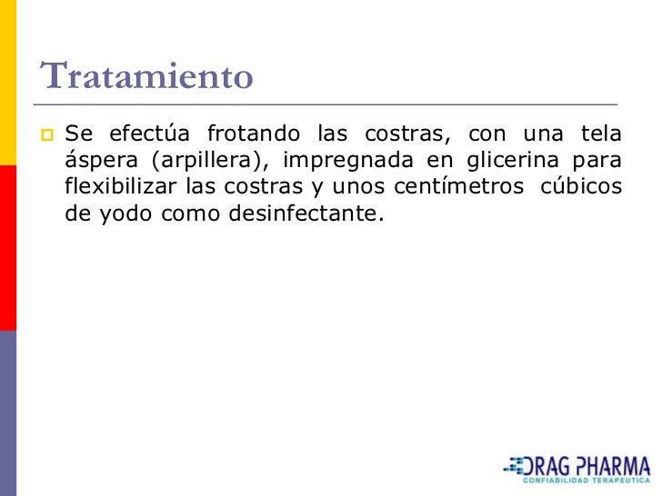 Tratamiento    Se efectúa frotando las costras, con una tela     áspera (arpillera), impregnada en glicerina para     fle...