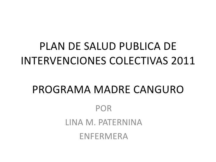 PLAN DE SALUD PUBLICA DEINTERVENCIONES COLECTIVAS 2011 PROGRAMA MADRE CANGURO              POR       LINA M. PATERNINA    ...