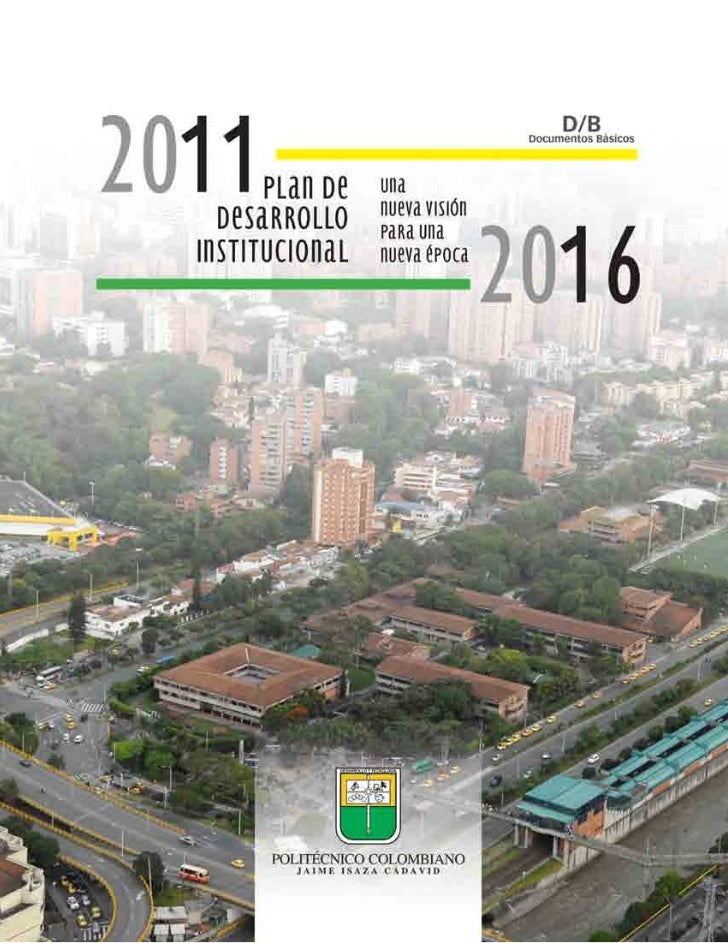 """Documentos básicosPlan de Desarrollo Institucional 2011 - 2016 """"Una nueva visión para una nueva época""""Politécnico Colombia..."""