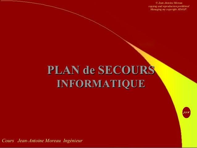 Cours Jean-Antoine Moreau Ingénieur PLAN de SECOURSPLAN de SECOURS INFORMATIQUEINFORMATIQUE © Jean-Antoine Moreau copying ...