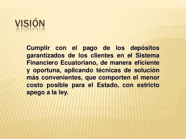 VISIÓN  Cumplir con el pago de los depósitos  garantizados de los clientes en el Sistema  Financiero Ecuatoriano, de maner...