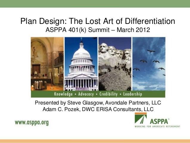 Plan Design: The Lost Art of Differentiation ASPPA 401(k) Summit – March 2012  Presented by Steve Glasgow, Avondale Partne...