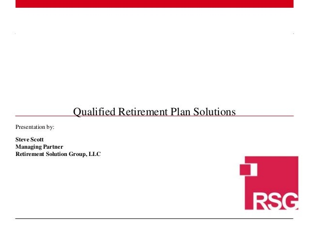 1 | Presentation by: Steve Scott Managing Partner Retirement Solution Group, LLC Qualified Retirement Plan Solutions