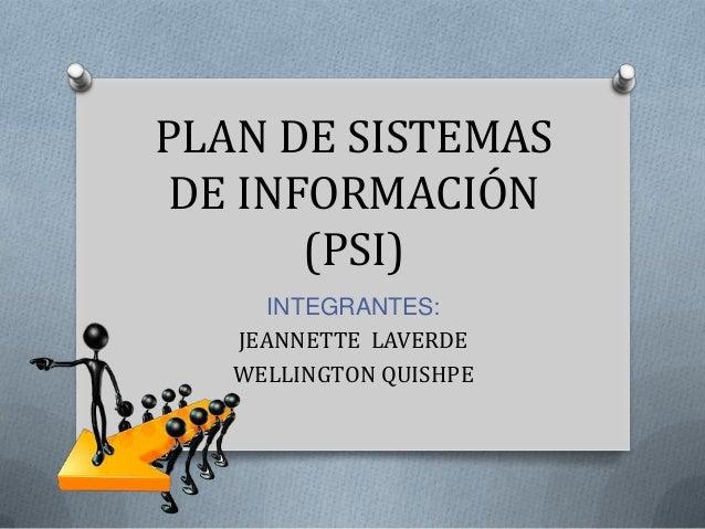PLAN DE SISTEMASDE INFORMACIÓN      (PSI)      INTEGRANTES:   JEANNETTE LAVERDE   WELLINGTON QUISHPE