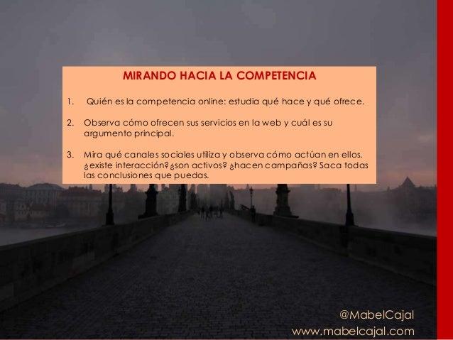 @MabelCajal www.mabelcajal.com MIRANDO HACIA LA COMPETENCIA 1. Quién es la competencia online: estudia qué hace y qué ofre...