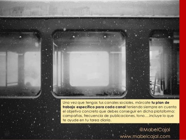 @MabelCajal www.mabelcajal.com Una vez que tengas tus canales sociales, márcate tu plan de trabajo específico para cada ca...