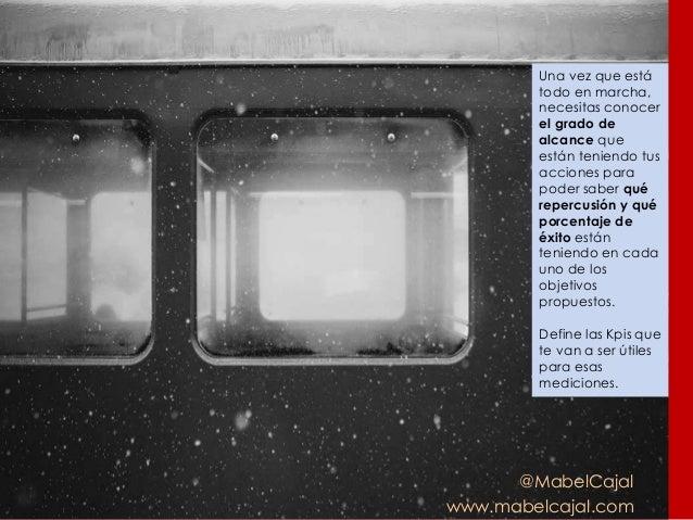 @MabelCajal www.mabelcajal.com Una vez que está todo en marcha, necesitas conocer el grado de alcance que están teniendo t...