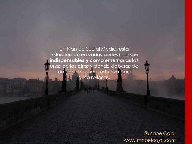 @MabelCajal www.mabelcajal.com Un Plan de Social Media, está estructurado en varias partes que son indispensables y comple...