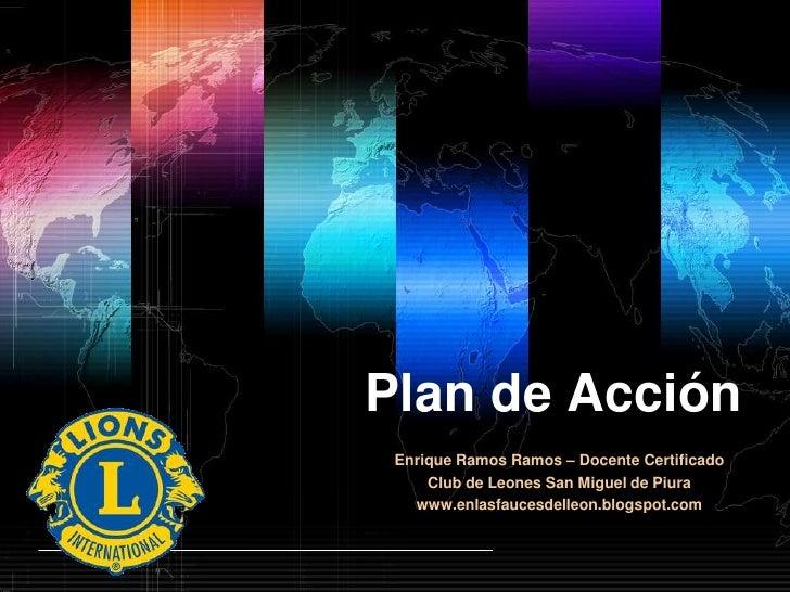 Plan de Acción<br />Enrique Ramos Ramos – Docente Certificado<br />Club de Leones San Miguel de Piura<br />www.enlasfauces...